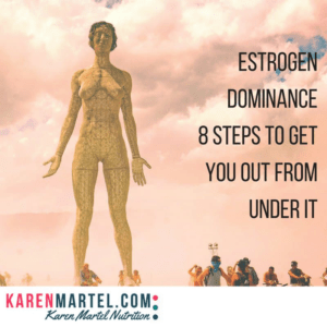 Estrogen Dominance and 8 steps to get you out from under it