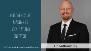 Estrogenics are making us fat, sick and infertile with Dr. Anthony Jay